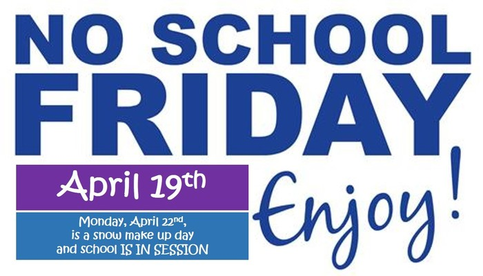 Reminder: No School Friday April 19th... (Monday, April 22nd is a snow make-up day and school IS IN SESSION!)